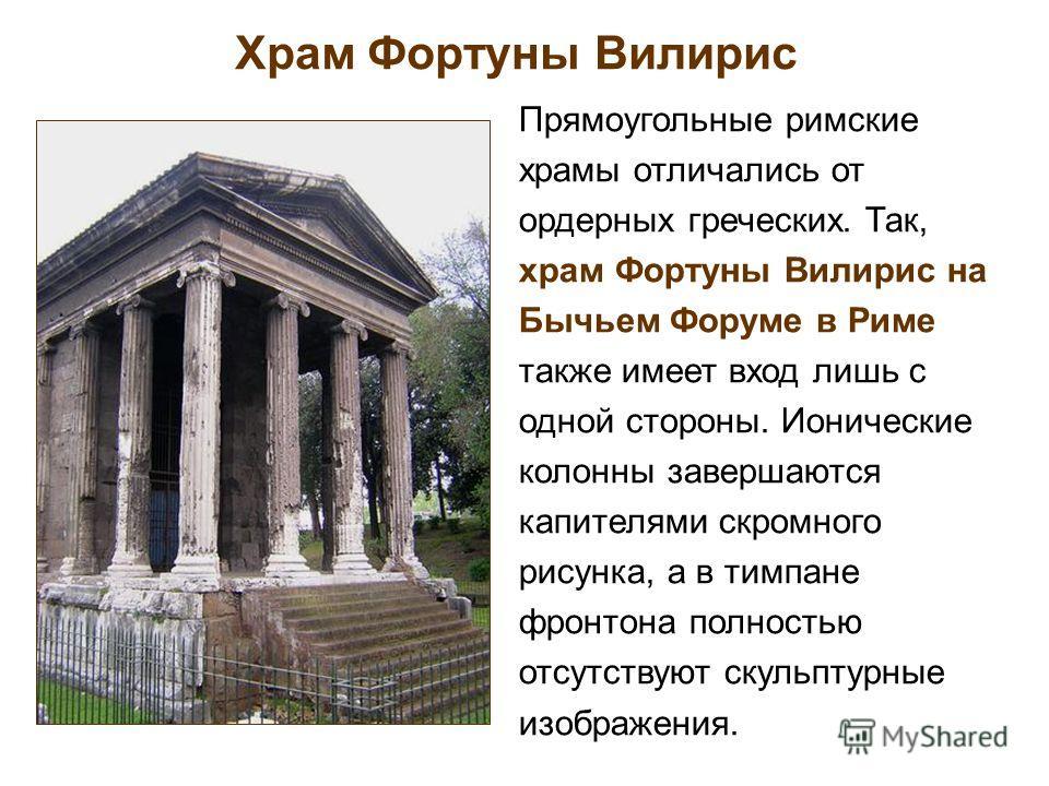 Храм Фортуны Вилирис Прямоугольные римские храмы отличались от ордерных греческих. Так, храм Фортуны Вилирис на Бычьем Форуме в Риме также имеет вход лишь с одной стороны. Ионические колонны завершаются капителями скромного рисунка, а в тимпане фронт
