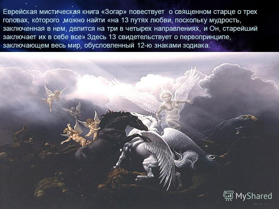 Еврейская мистическая книга «Зогар» повествует о священном старце о трех головах, которого можно найти «на 13 путях любви, поскольку мудрость, заключенная в нем, делится на три в четырех направлениях, и Он, старейший заключает их в себе все» Здесь 13