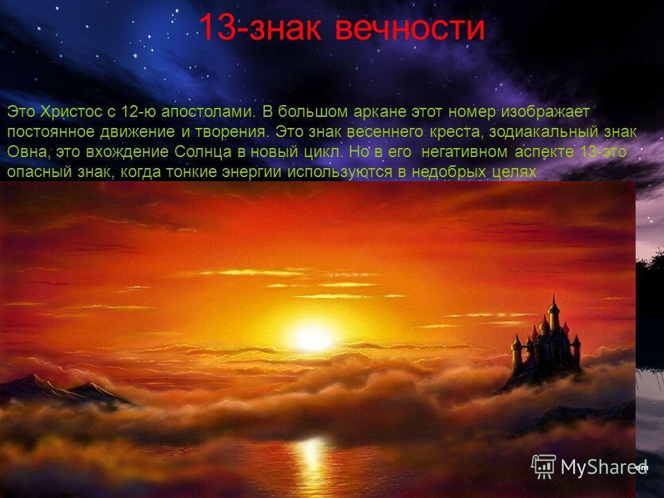 13-знак вечности Это Христос с 12-ю апостолами. В большом аркане этот номер изображает постоянное движение и творения. Это знак весеннего креста, зодиакальный знак Овна, это вхождение Солнца в новый цикл. Но в его негативном аспекте 13-это опасный зн