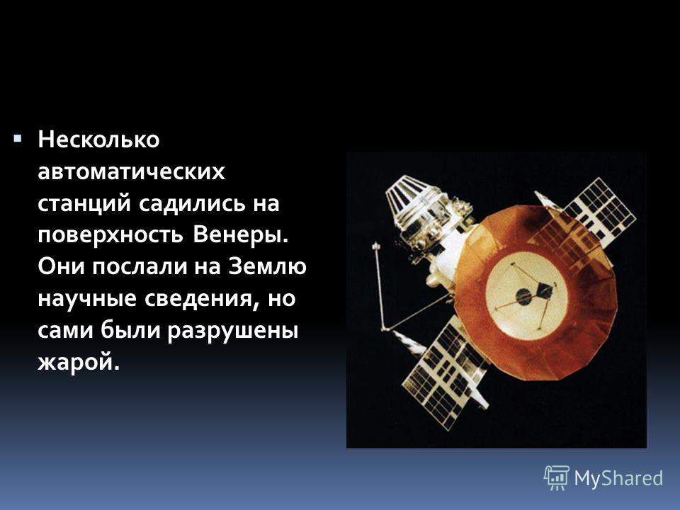 Несколько автоматических станций садились на поверхность Венеры. Они послали на Землю научные сведения, но сами были разрушены жарой.