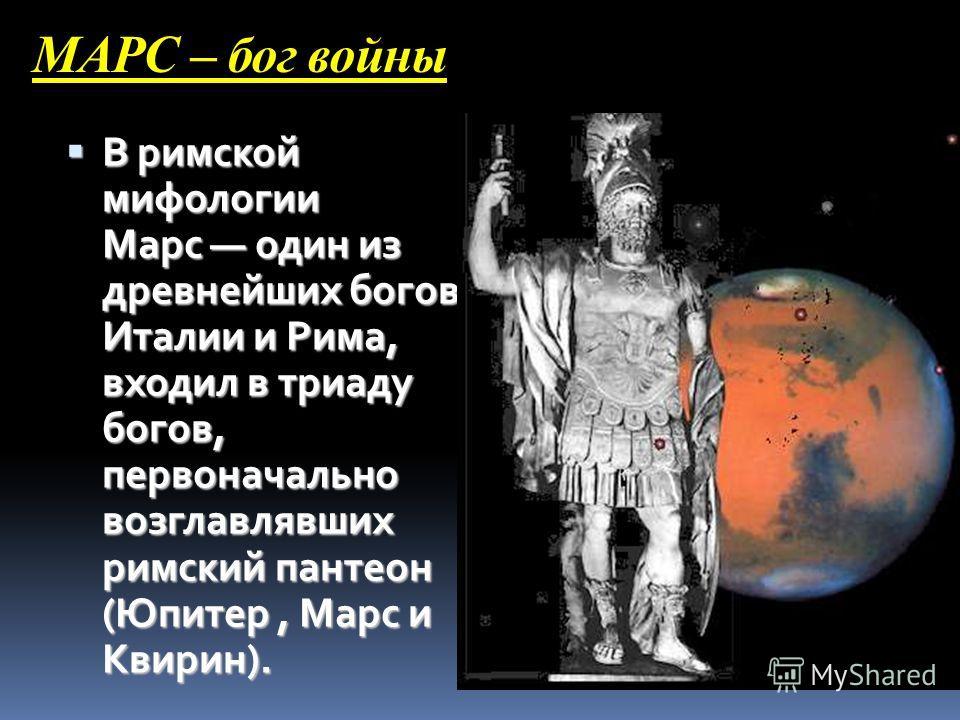 МАРС – бог войны В римской мифологии Марс один из древнейших богов Италии и Рима, входил в триаду богов, первоначально возглавлявших римский пантеон (Юпитер, Марс и Квирин). В римской мифологии Марс один из древнейших богов Италии и Рима, входил в тр