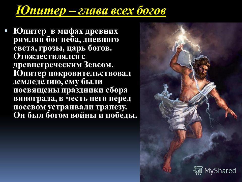 Юпитер – глава всех богов Юпитер в мифах древних римлян бог неба, дневного света, грозы, царь богов. Отождествлялся с древнегреческим Зевсом. Юпитер покровительствовал земледелию, ему были посвящены праздники сбора винограда, в честь него перед посев