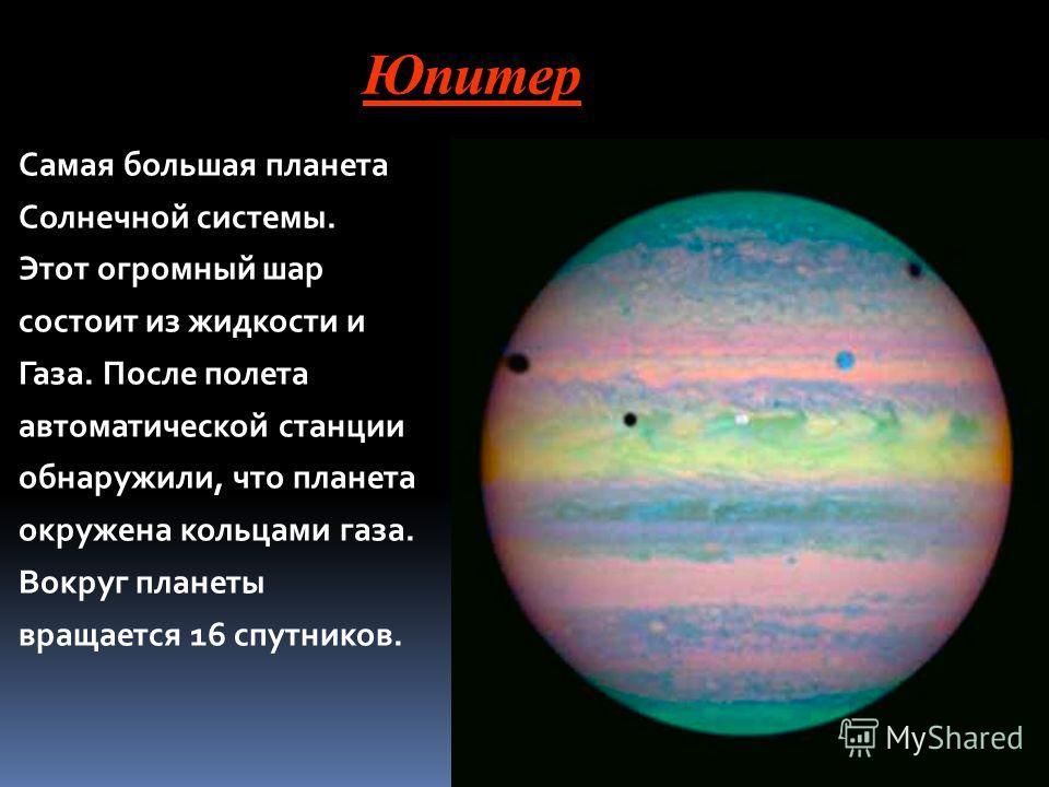 Юпитер Самая большая планета Солнечной системы. Этот огромный шар состоит из жидкости и Газа. После полета автоматической станции обнаружили, что планета окружена кольцами газа. Вокруг планеты вращается 16 спутников.