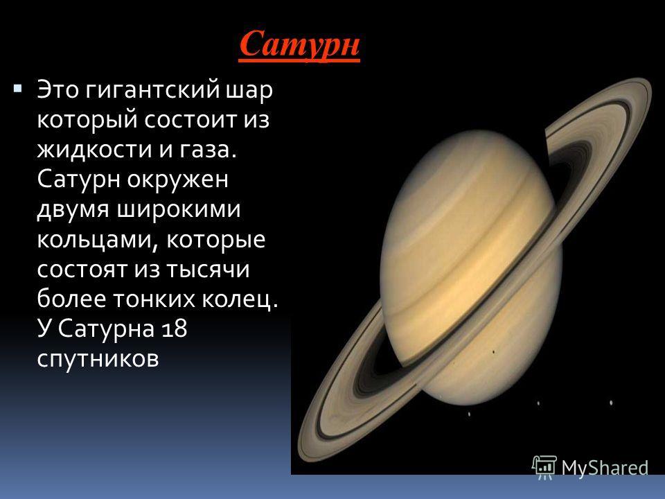 Сатурн Это гигантский шар который состоит из жидкости и газа. Сатурн окружен двумя широкими кольцами, которые состоят из тысячи более тонких колец. У Сатурна 18 спутников