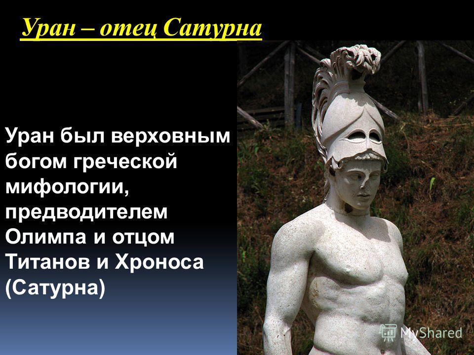 Уран – отец Сатурна Уран был верховным богом греческой мифологии, предводителем Олимпа и отцом Титанов и Хроноса (Сатурна)