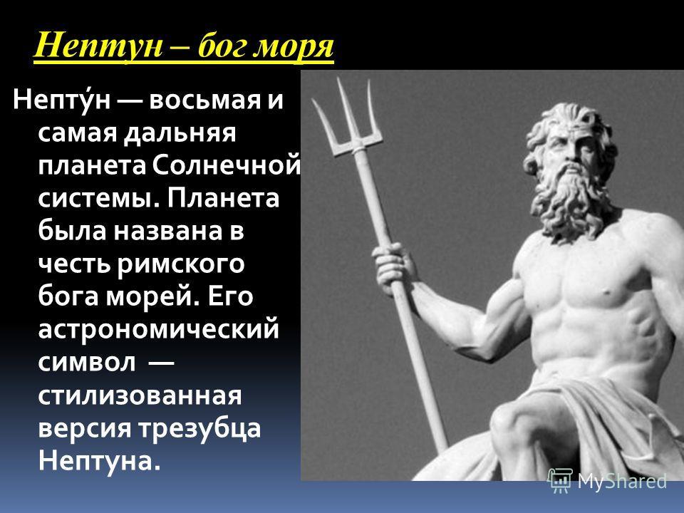Нептун – бог моря Непту́н восьмая и самая дальняя планета Солнечной системы. Планета была названа в честь римского бога морей. Его астрономический символ стилизованная версия трезубца Нептуна.