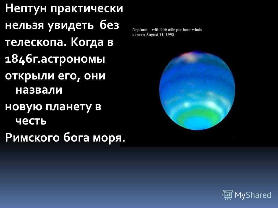 Нептун практически нельзя увидеть без телескопа. Когда в 1846 г.астрономы открыли его, они назвали новую планету в честь Римского бога моря.