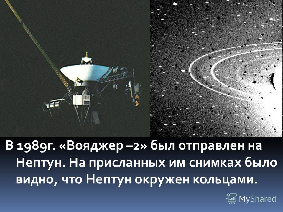 В 1989 г. «Вояджер –2» был отправлен на Нептун. На присланных им снимках было видно, что Нептун окружен кольцами.