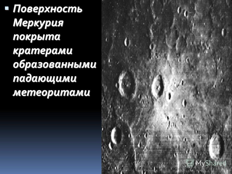 Поверхность Меркурия покрыта кратерами образованными падающими метеоритами Поверхность Меркурия покрыта кратерами образованными падающими метеоритами
