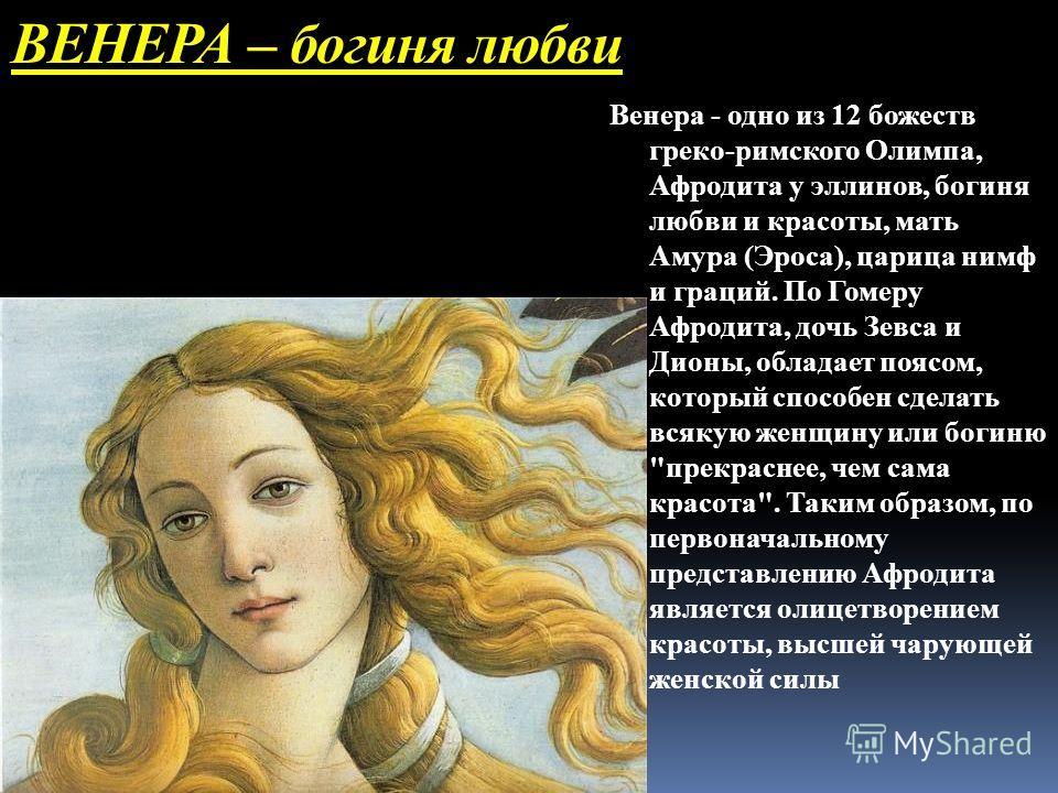 ВЕНЕРА – богиня любви Венера - одно из 12 божеств греко-римского Олимпа, Афродита у эллинов, богиня любви и красоты, мать Амура (Эроса), царица нимф и граций. По Гомеру Афродита, дочь Зевса и Дионы, обладает поясом, который способен сделать всякую же