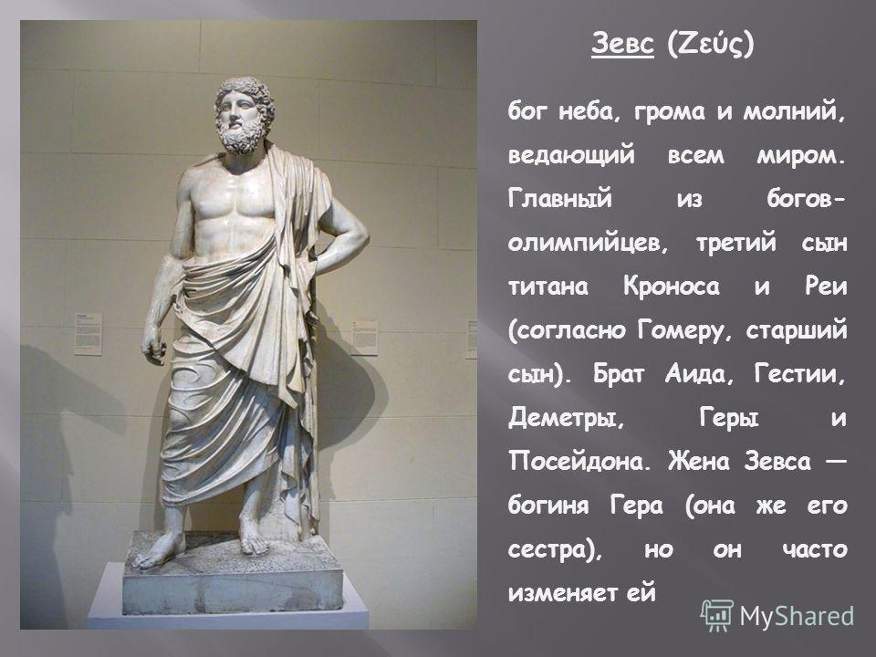 Зевс (Ζεύς) бог неба, грома и молний, ведающий всем миром. Главный из богов- олимпийцев, третий сын титана Кроноса и Реи (согласно Гомеру, старший сын). Брат Аида, Гестии, Деметры, Геры и Посейдона. Жена Зевса богиня Гера (она же его сестра), но он ч