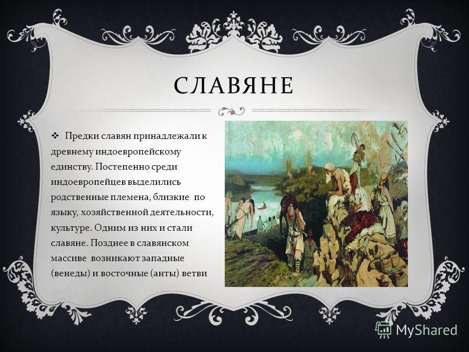 СЛАВЯНЕ Предки славян принадлежали к древнему индоевропейскому единству. Постепенно среди индоевропейцев выделились родственные племена, близкие по языку, хозяйственной деятельности, культуре. Одним из них и стали славяне. Позднее в славянском массив