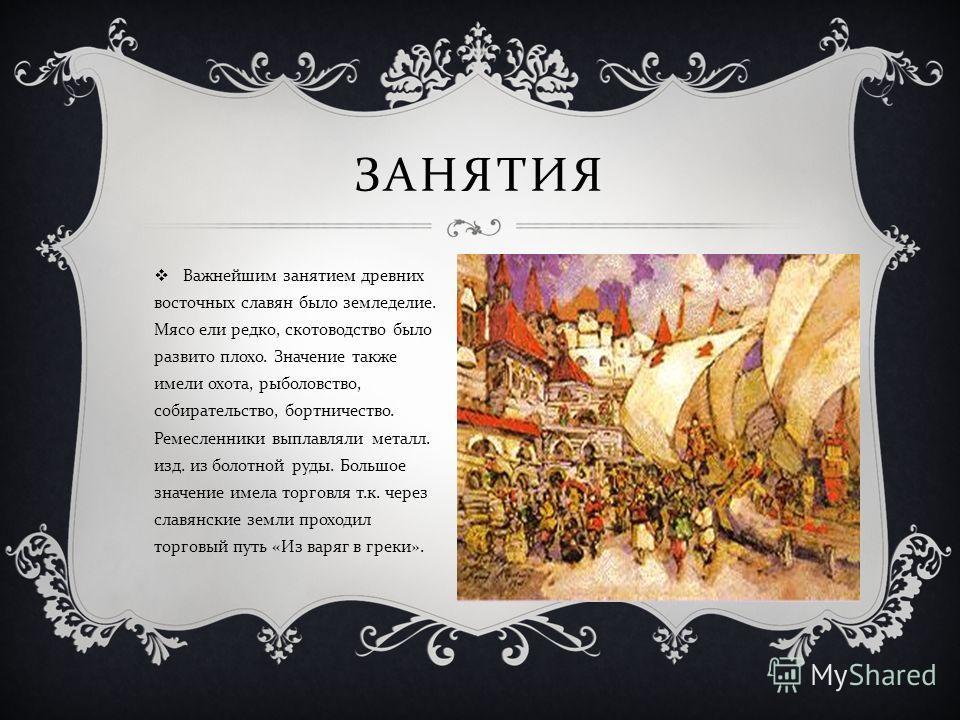 ЗАНЯТИЯ Важнейшим занятием древних восточных славян было земледелие. Мясо ели редко, скотоводство было развито плохо. Значение также имели охота, рыболовство, собирательство, бортничество. Ремесленники выплавляли металл. изд. из болотной руды. Большо