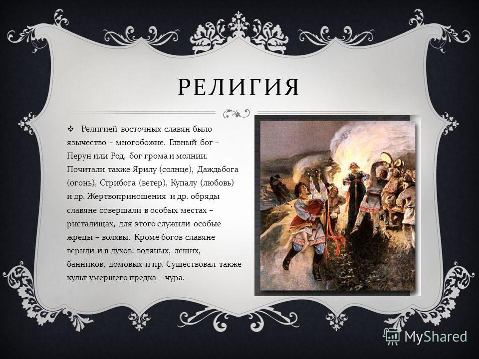 РЕЛИГИЯ Религией восточных славян было язычество – многобожие. Глвный бог – Перун или Род, бог грома и молнии. Почитали также Ярилу ( солнце ), Даждьбога ( огонь ), Стрибога ( ветер ), Купалу ( любовь ) и др. Жертвоприношения и др. обряды славяне сов