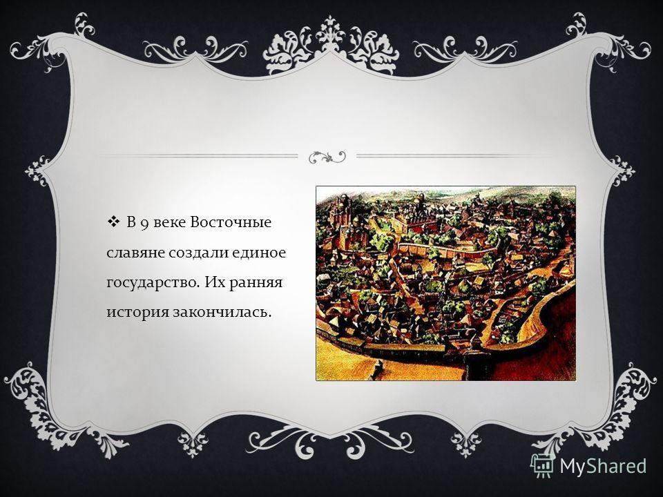 В 9 веке Восточные славяне создали единое государство. Их ранняя история закончилась.
