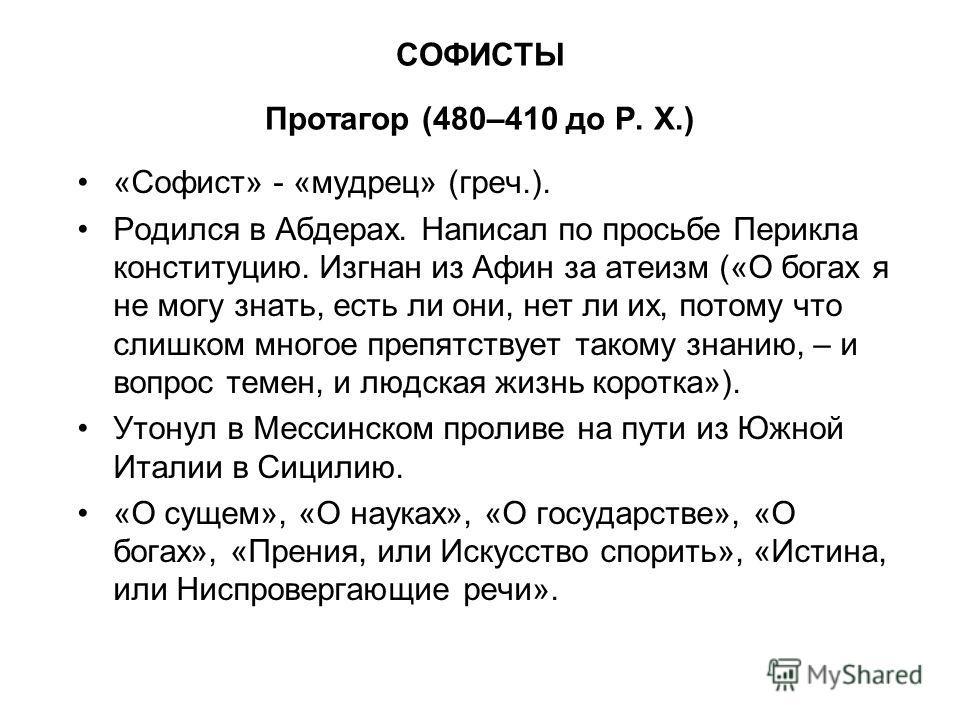 СОФИСТЫ Протагор (480–410 до Р. X.) «Софист» - «мудрец» (греч.). Родился в Абдерах. Написал по просьбе Перикла конституцию. Изгнан из Афин за атеизм («О богах я не могу знать, есть ли они, нет ли их, потому что слишком многое препятствует такому знан