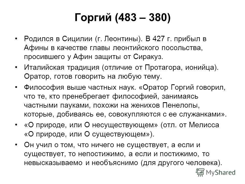 Горгий (483 – 380) Родился в Сицилии (г. Леонтины). В 427 г. прибыл в Афины в качестве главы леонтийского посольства, просившего у Афин защиты от Сиракуз. Италийская традиция (отличие от Протагора, ионийца). Оратор, готов говорить на любую тему. Фило