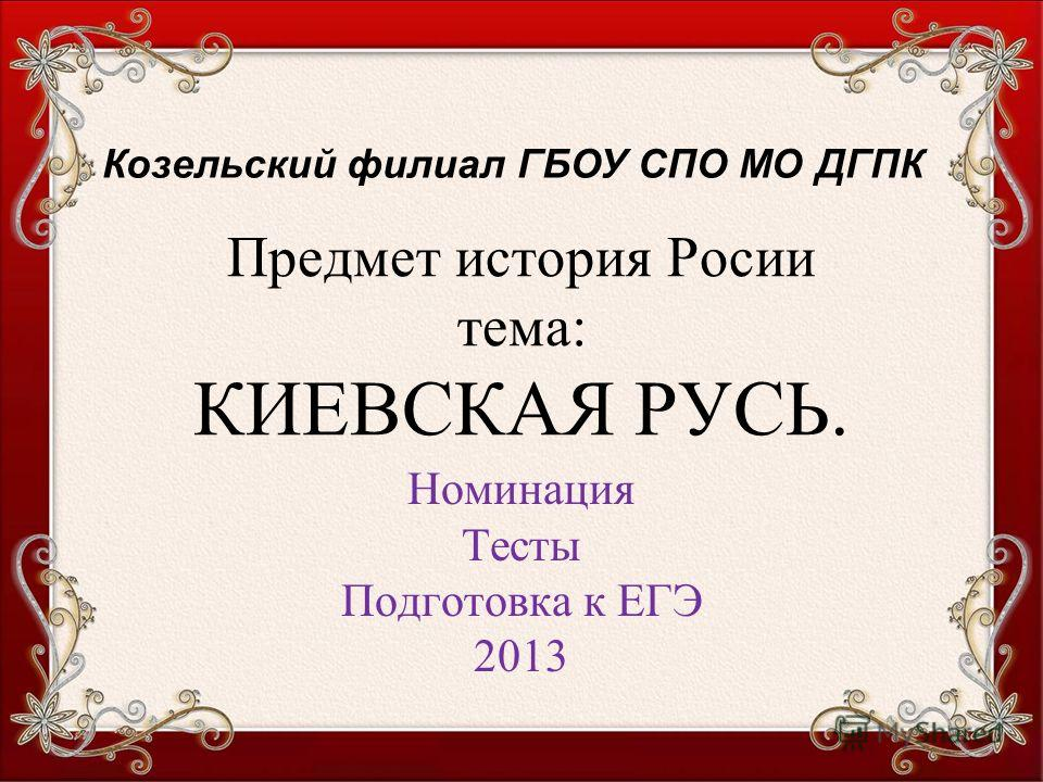Предмет история Росии тема: КИЕВСКАЯ РУСЬ. Номинация Тесты Подготовка к ЕГЭ 2013 Козельский филиал ГБОУ СПО МО ДГПК