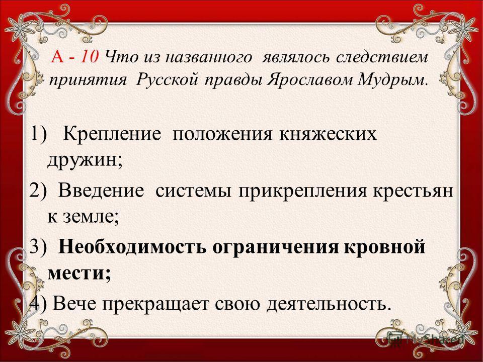 1) Крепление положения княжеских дружин; 2) Введение системы прикрепления крестьян к земле; 3) Необходимость ограничения кровной мести; 4) Вече прекращает свою деятельность. А - 10 Что из названного являлось следствием принятия Русской правды Ярослав