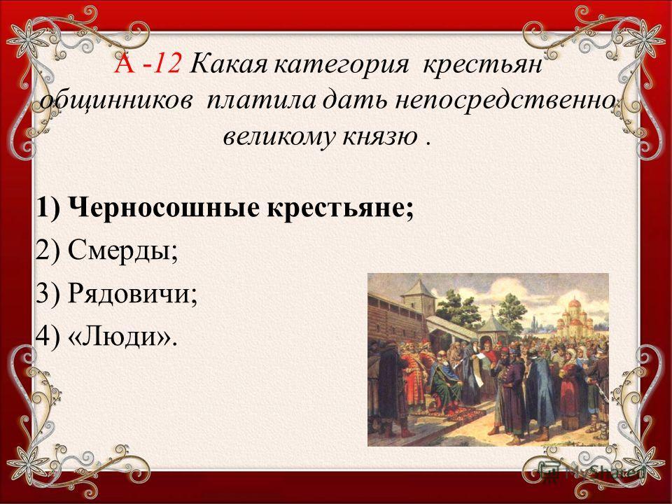 1) Черносошные крестьяне; 2) Смерды; 3) Рядовичи; 4) «Люди». А -12 Какая категория крестьян общинников платила дать непосредственно великому князю.