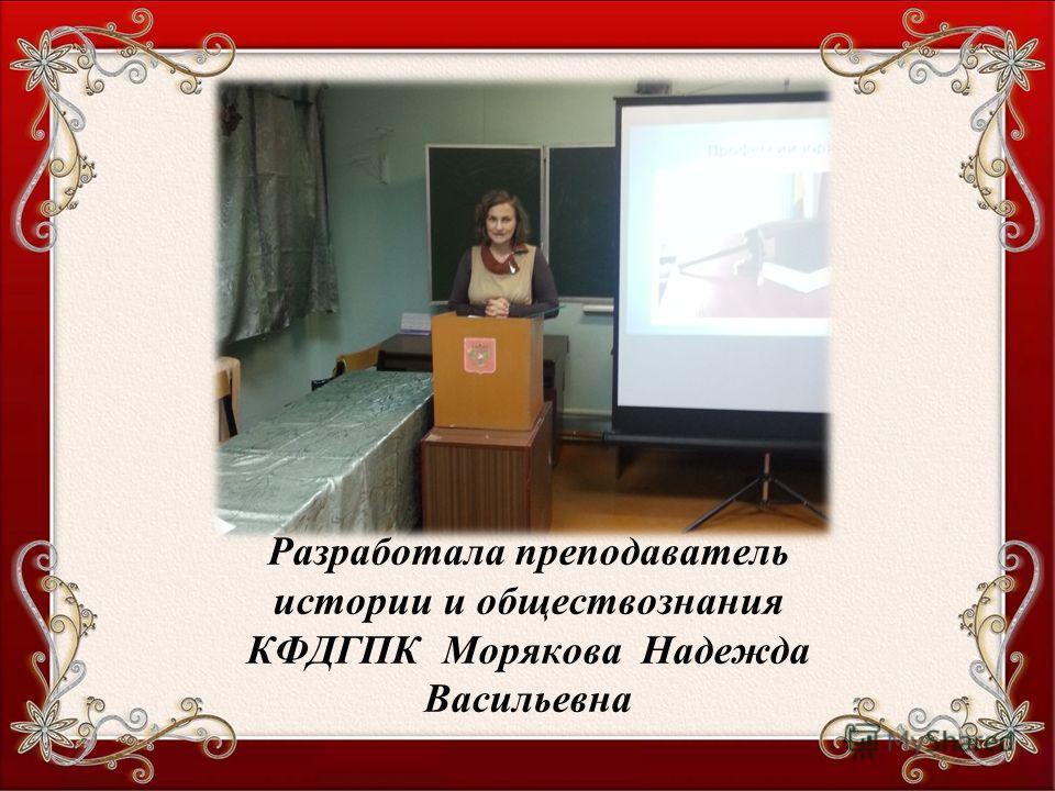 Разработала преподаватель истории и обществознания КФДГПК Морякова Надежда Васильевна