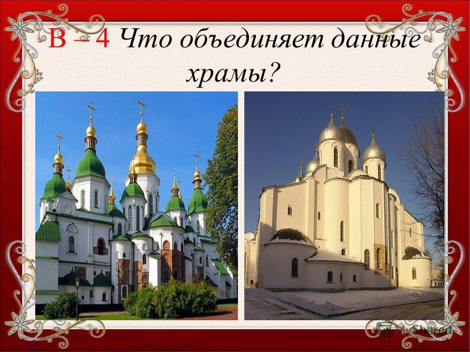 В – 4 Что объединяет данные храмы?