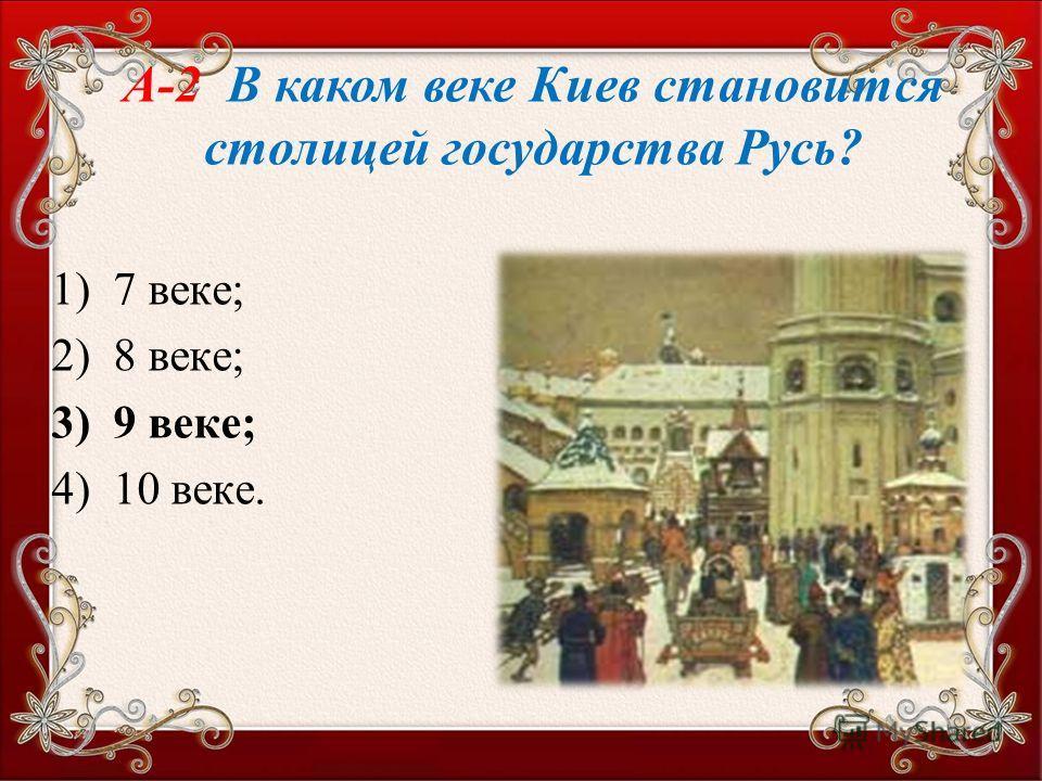 1) 7 веке; 2) 8 веке; 3) 9 веке; 4) 10 веке. А-2 В каком веке Киев становится столицей государства Русь?
