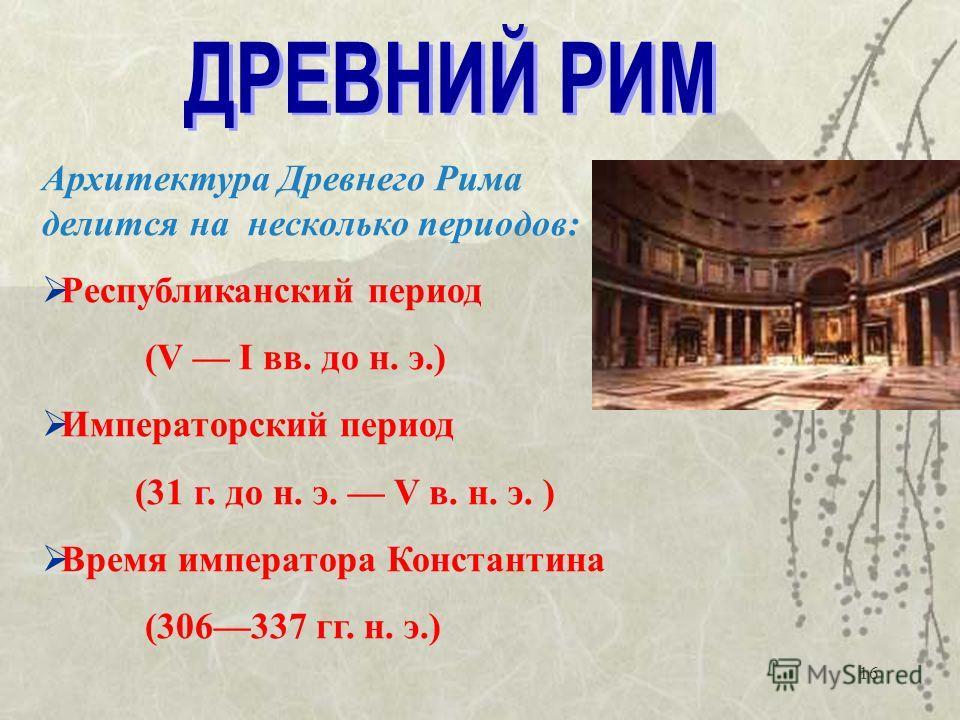 16 Архитектура Древнего Рима делится на несколько периодов: Республиканский период (V I вв. до н. э.) Императорский период (31 г. до н. э. V в. н. э. ) Время императора Константина (306337 гг. н. э.)