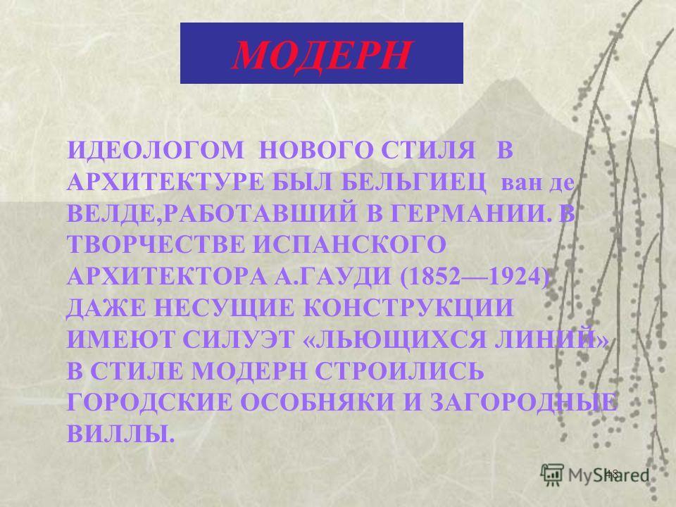 48 МОДЕРН ИДЕОЛОГОМ НОВОГО СТИЛЯ В АРХИТЕКТУРЕ БЫЛ БЕЛЬГИЕЦ ван де ВЕЛДЕ,РАБОТАВШИЙ В ГЕРМАНИИ. В ТВОРЧЕСТВЕ ИСПАНСКОГО АРХИТЕКТОРА А.ГАУДИ (18521924) ДАЖЕ НЕСУЩИЕ КОНСТРУКЦИИ ИМЕЮТ СИЛУЭТ «ЛЬЮЩИХСЯ ЛИНИЙ» В СТИЛЕ МОДЕРН СТРОИЛИСЬ ГОРОДСКИЕ ОСОБНЯКИ