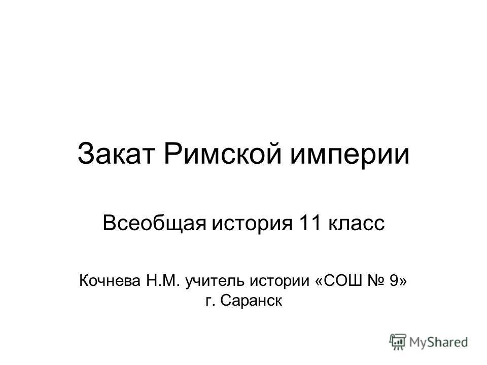 Закат Римской империи Всеобщая история 11 класс Кочнева Н.М. учитель истории «СОШ 9» г. Саранск