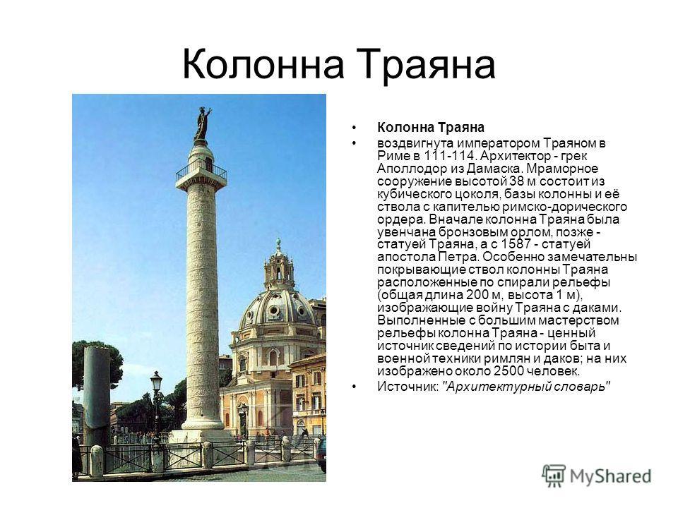 Колонна Траяна воздвигнута императором Траяном в Риме в 111-114. Архитектор - грек Аполлодор из Дамаска. Мраморное сооружение высотой 38 м состоит из кубического цоколя, базы колонны и её ствола с капителью римско-дорического ордера. Вначале колонна