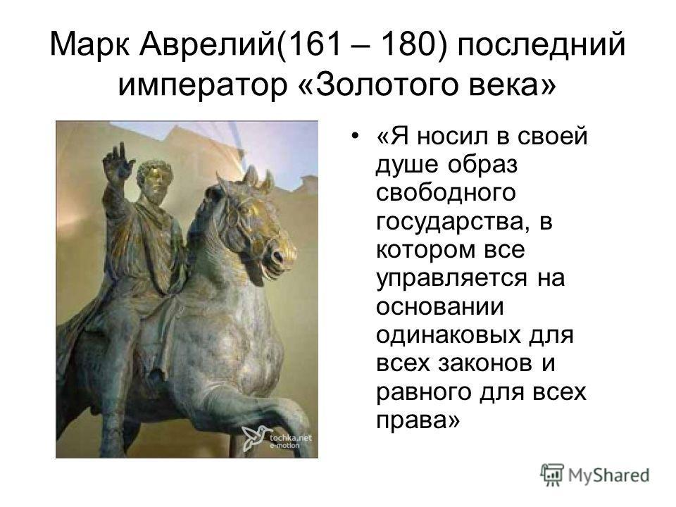 Марк Аврелий(161 – 180) последний император «Золотого века» «Я носил в своей душе образ свободного государства, в котором все управляется на основании одинаковых для всех законов и равного для всех права»