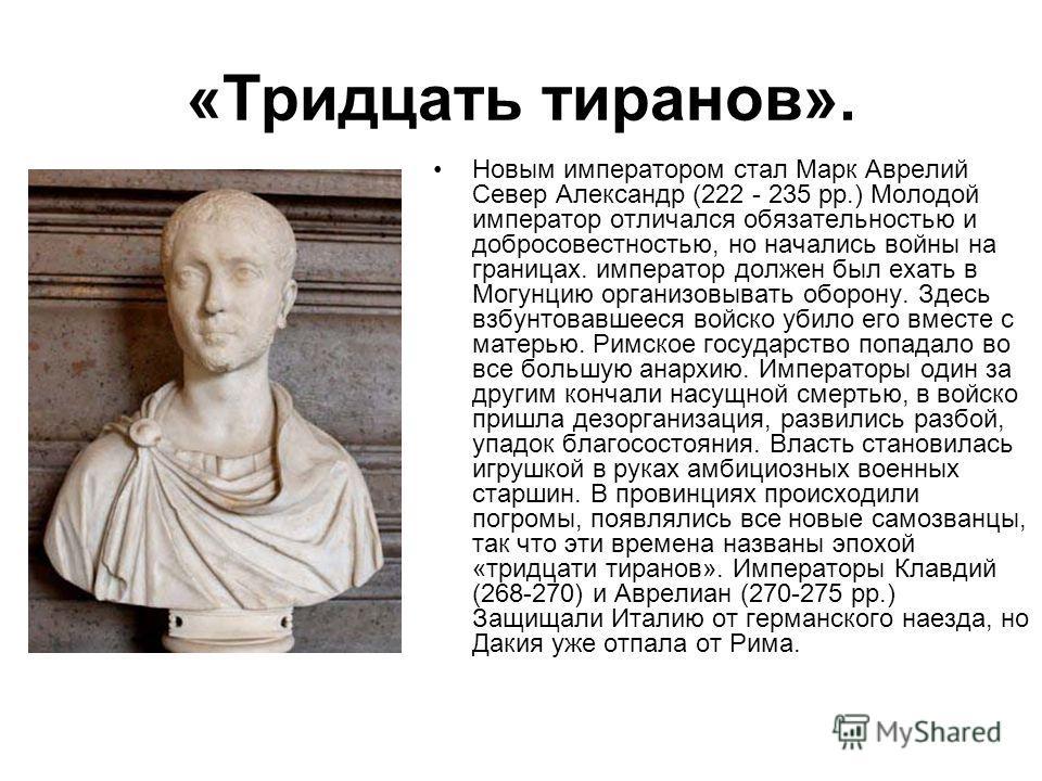 «Тридцать тиранов». Новым императором стал Марк Аврелий Север Александр (222 - 235 pp.) Молодой император отличался обязательностью и добросовестностью, но начались войны на границах. император должен был ехать в Могунцию организовывать оборону. Здес