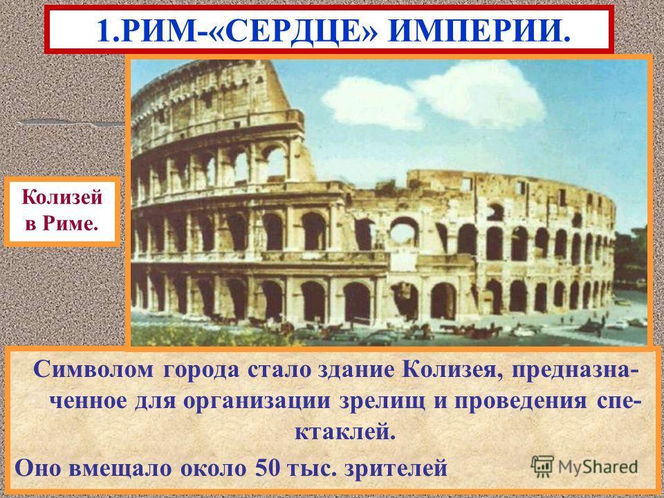 Символом города стало здание Колизея, предназначенное для организации зрелищ и проведения спектаклей. Оно вмещало около 50 тыс. зрителей 1.РИМ-«СЕРДЦЕ» ИМПЕРИИ. Колизей в Риме.