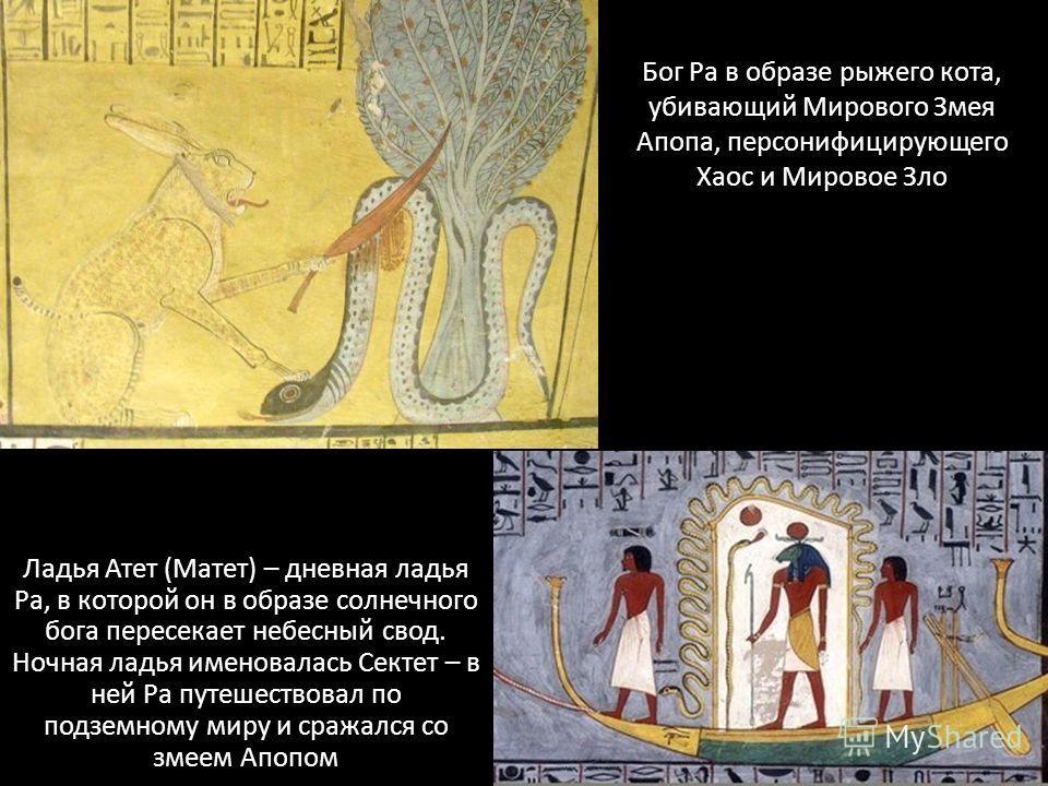 Бог Ра в образе рыжего кота, убивающий Мирового Змея Апопа, персонифицирующего Хаос и Мировое Зло Ладья Атет (Матет) – дневная ладья Ра, в которой он в образе солнечного бога пересекает небесный свод. Ночная ладья именовалась Сектет – в ней Ра путеше