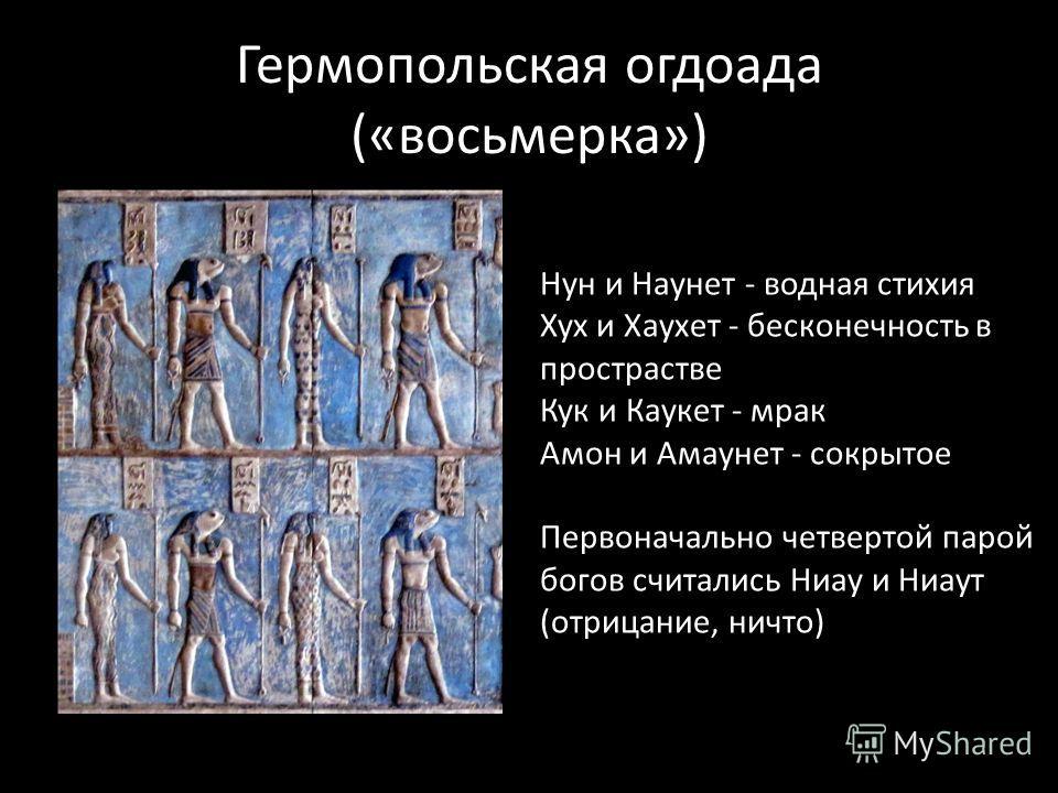 Гермопольская огдоада («восьмерка») Нун и Наунет - водная стихия Хух и Хаухет - бесконечность в пространстве Кук и Каукет - мрак Амон и Амаунет - сокрытое Первоначально четвертой парой богов считались Ниау и Ниаут (отрицание, ничто)
