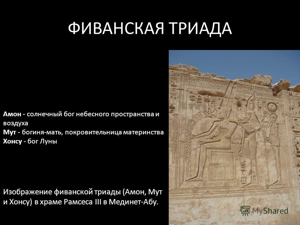 ФИВАНСКАЯ ТРИАДА Изображение фиванской триады (Амон, Мут и Хонсу) в храме Рамсеса III в Мединет-Абу. Амон - солнечный бог небесного пространства и воздуха Мут - богиня-мать, покровительница материнства Хонсу - бог Луны