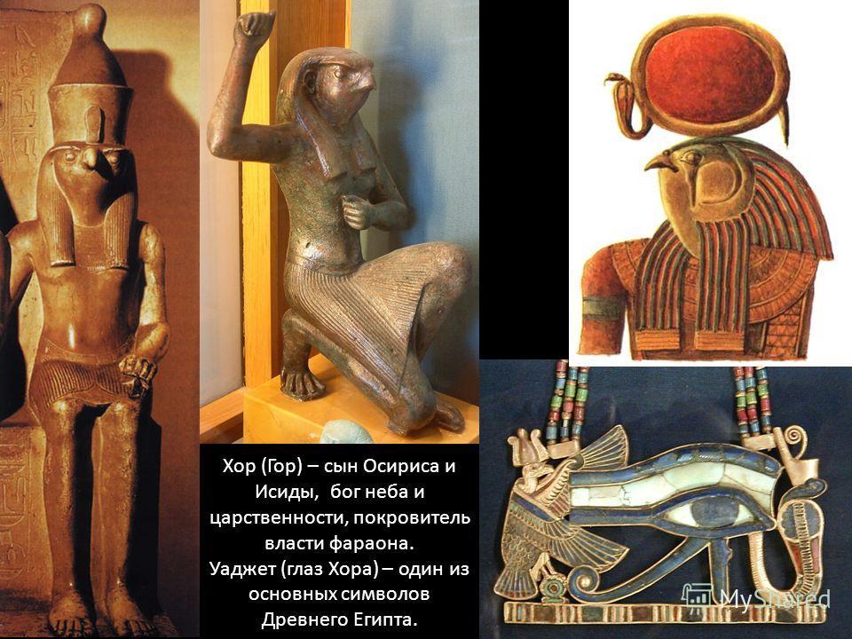 Хор (Гор) – сын Осириса и Исиды, бог неба и царственности, покровитель власти фараона. Уаджет (глаз Хора) – один из основных символов Древнего Египта.