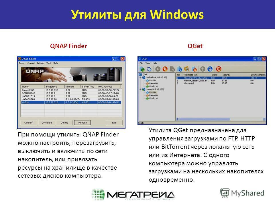 QNAP FinderQGet При помощи утилиты QNAP Finder можно настроить, перезагрузить, выключить и включить по сети накопитель, или привязать ресурсы на хранилище в качестве сетевых дисков компьютера. Утилита QGet предназначена для управления загрузками по F