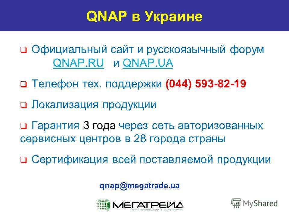QNAP в Украине Официальный сайт и русскоязычный форум QNAP.RU и QNAP.UA Телефон тех. поддержки (044) 593-82-19 Локализация продукции Гарантия 3 года через сеть авторизованных сервисных центров в 28 города страны Сертификация всей поставляемой продукц
