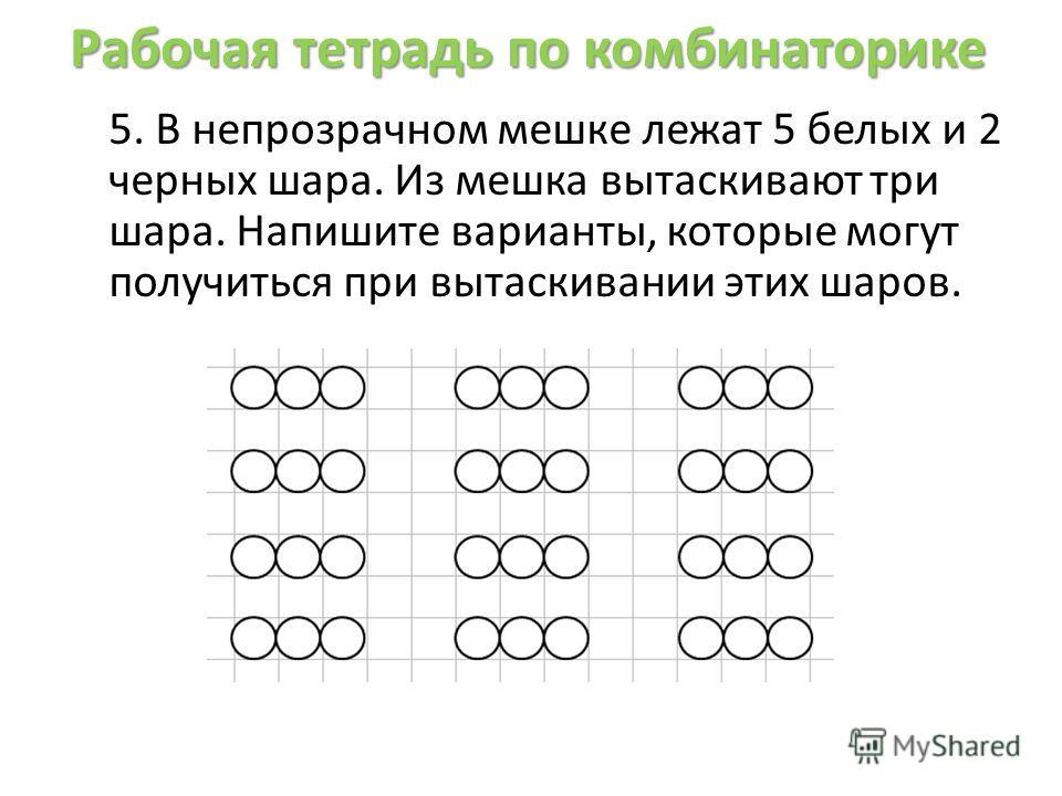 Рабочая тетрадь по комбинаторике 5. В непрозрачном мешке лежат 5 белых и 2 черных шара. Из мешка вытаскивают три шара. Напишите варианты, которые могут получиться при вытаскивании этих шаров.
