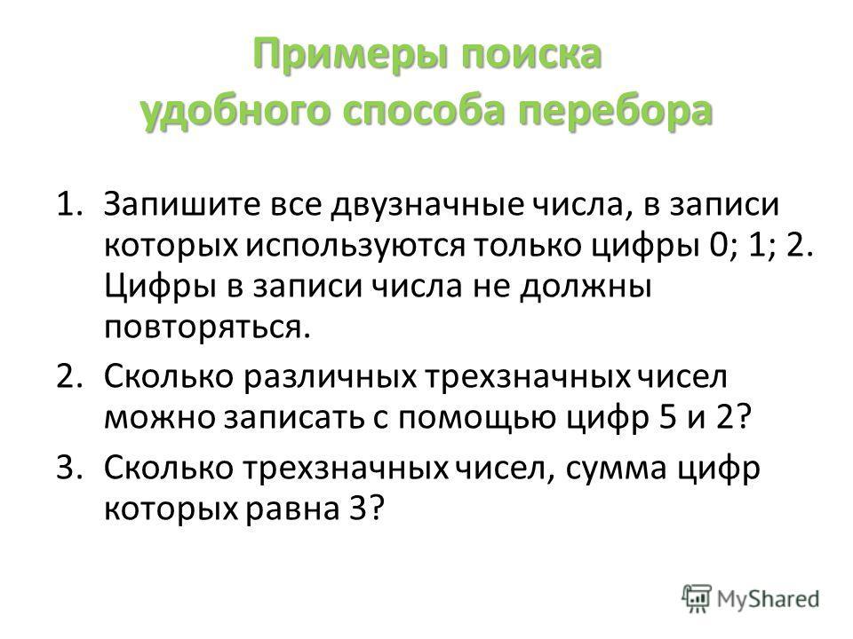 Примеры поиска удобного способа перебора 1. Запишите все двузначные числа, в записи которых используются только цифры 0; 1; 2. Цифры в записи числа не должны повторяться. 2. Сколько различных трехзначных чисел можно записать с помощью цифр 5 и 2? 3.