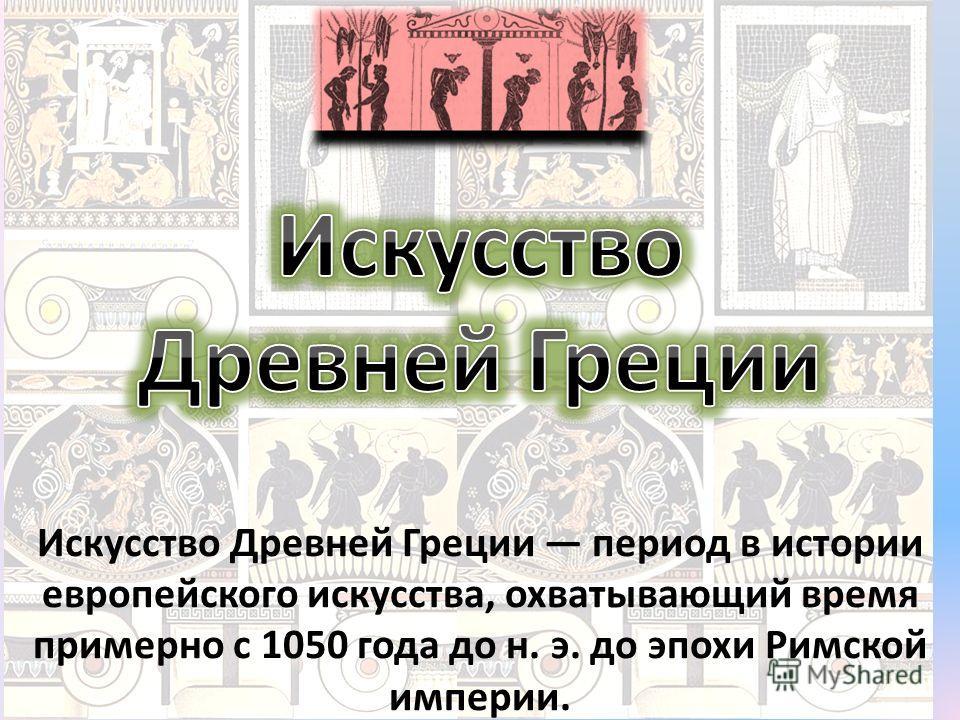 Искусство Древ ней Греции период в истории европейского искусства, охватывающий время примерно с 1050 года до н. э. до эпохи Римской империи.