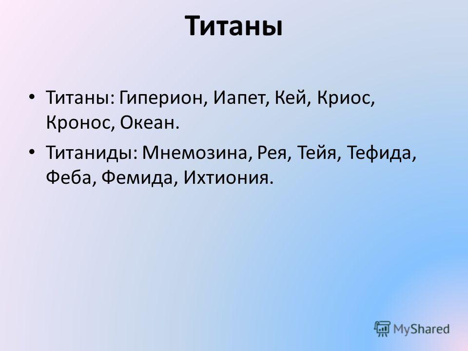 Титаны Титаны: Гиперион, Иапет, Кей, Криос, Кронос, Океан. Титаниды: Мнемозина, Рея, Тейя, Тефида, Феба, Фемида, Ихтиония.