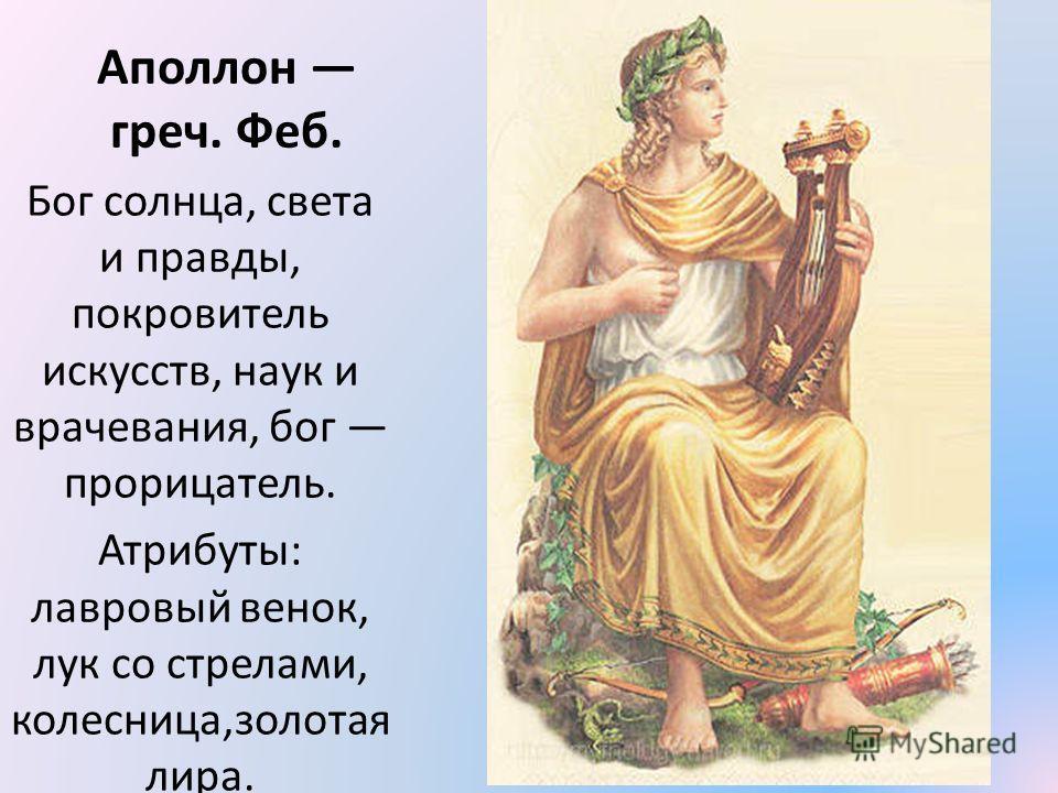 Аполлон греч. Феб. Бог солнца, света и правды, покровитель искусств, наук и врачевания, бог прорицатель. Атрибуты: лавровый венок, лук со стрелами, колесница,золотая лира.