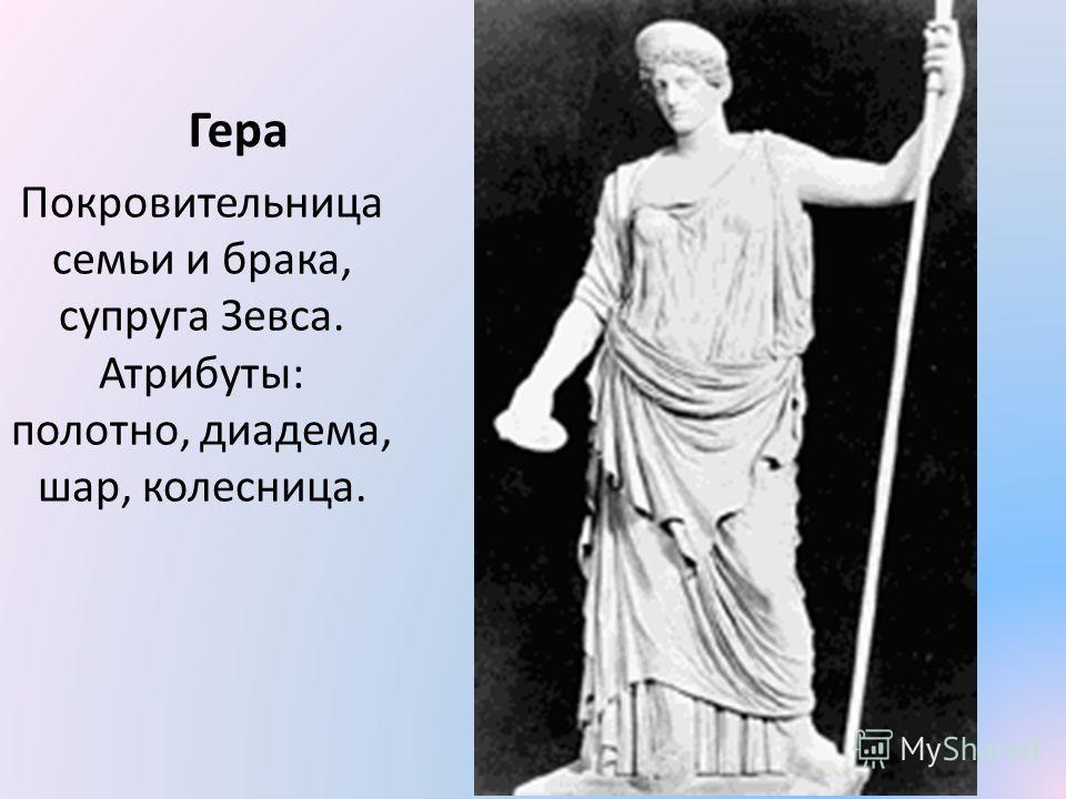 Гера Покровительница семьи и брака, супруга Зевса. Атрибуты: полотно, диадема, шар, колесница.