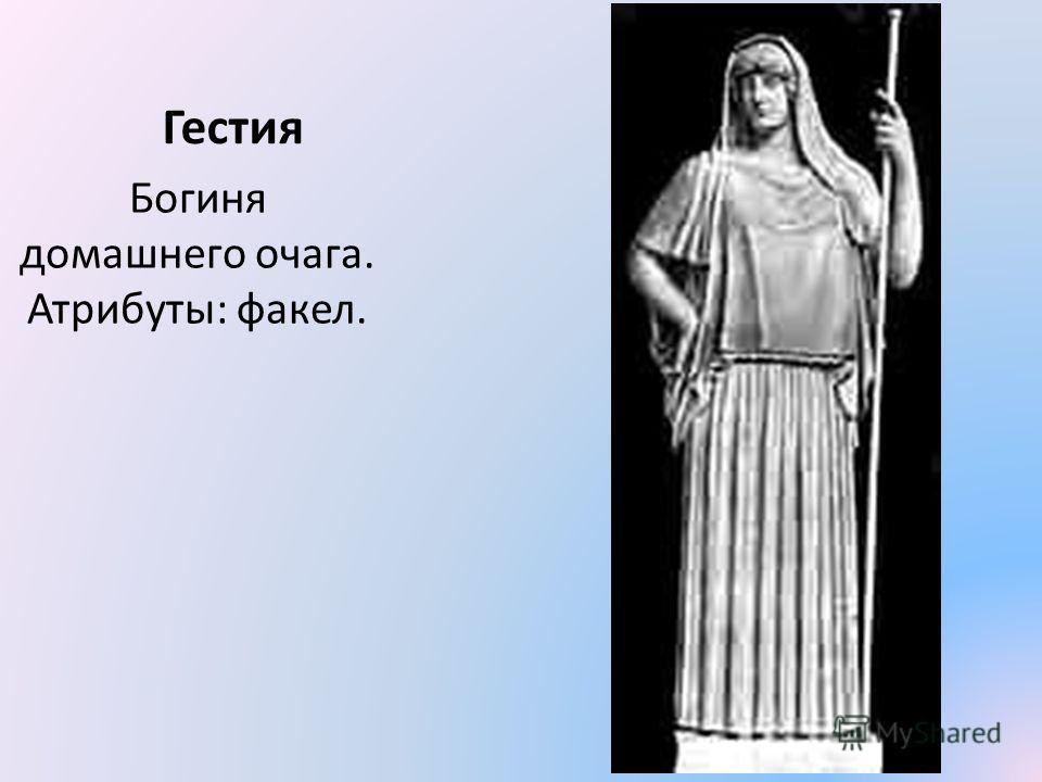 Гестия Богиня домашнего очага. Атрибуты: факел.