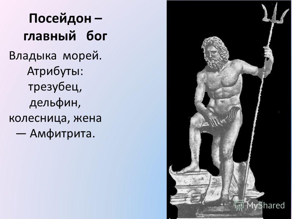 Посейдон – главный бог Владыка морей. Атрибуты: трезубец, дельфин, колесница, жена Амфитрита.
