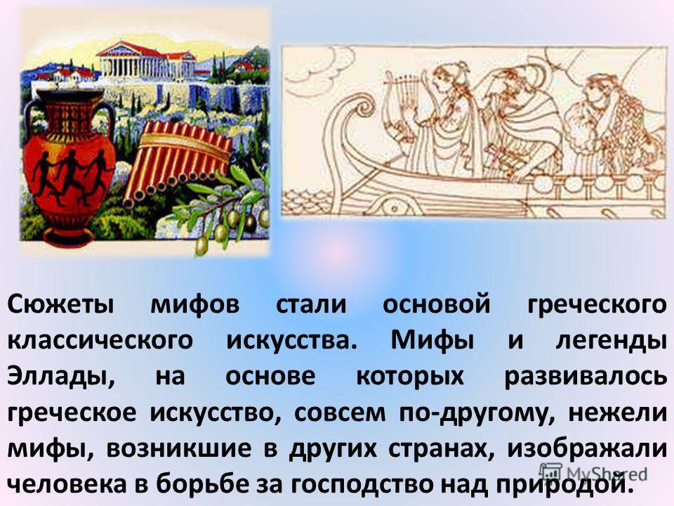 Сюжеты мифов стали основой греческого классического искусства. Мифы и легенды Эллады, на основе которых развивалось греческое искусство, совсем по-другому, нежели мифы, возникшие в других странах, изображали человека в борьбе за господство над природ