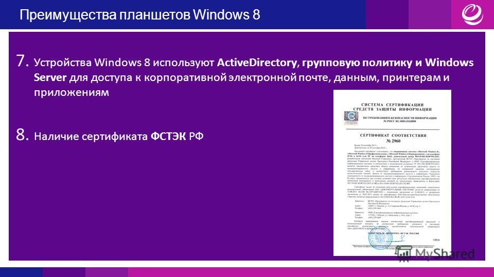 Преимущества планшетов Windows 8 7. Устройства Windows 8 используют ActiveDirectory, групповую политику и Windows Server для доступа к корпоративной электронной почте, данным, принтерам и приложениям 8. Наличие сертификата ФСТЭК РФ